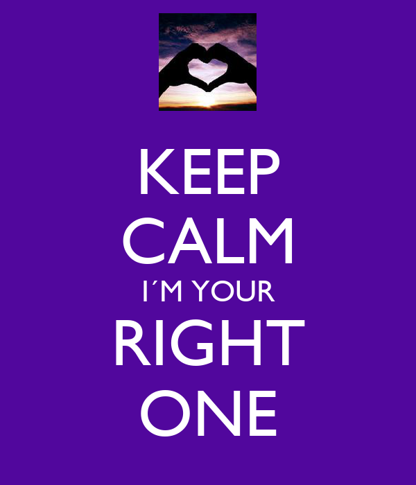 KEEP CALM I´M YOUR RIGHT ONE