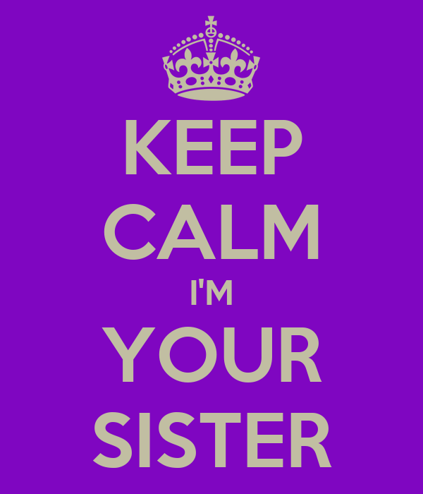 KEEP CALM I'M YOUR SISTER