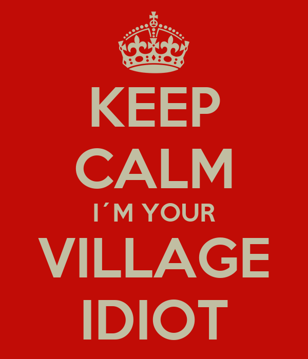 KEEP CALM I´M YOUR VILLAGE IDIOT