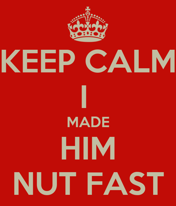 KEEP CALM I  MADE HIM NUT FAST