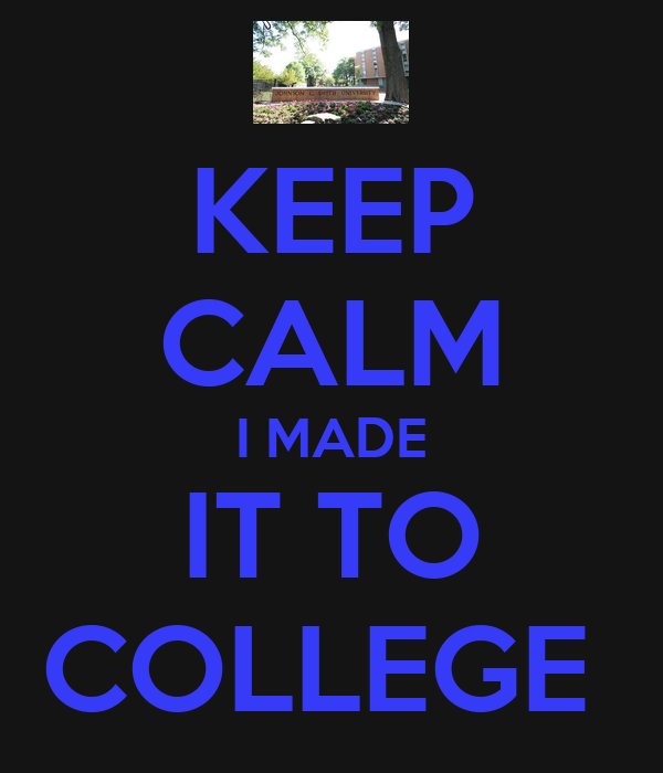 KEEP CALM I MADE IT TO COLLEGE