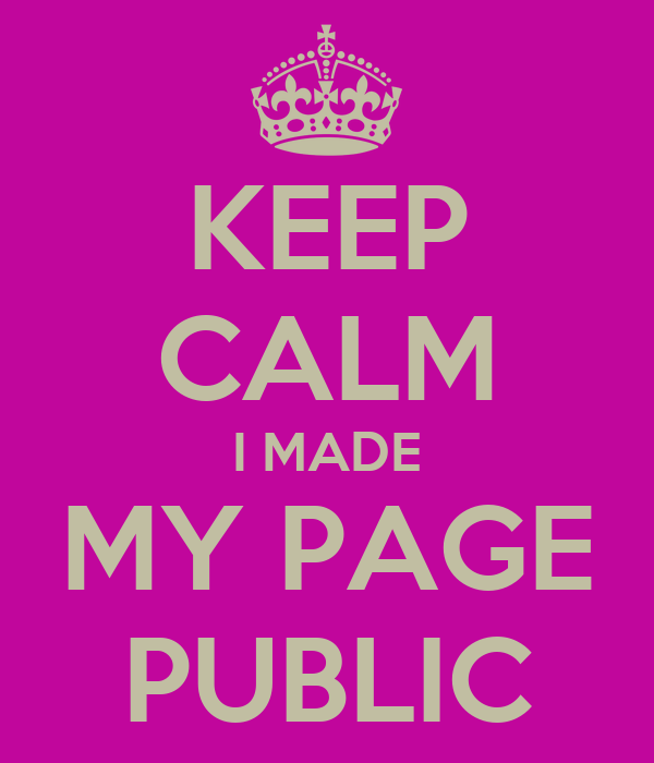 KEEP CALM I MADE MY PAGE PUBLIC