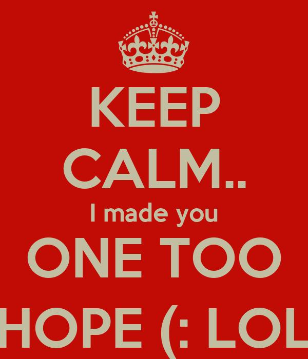 KEEP CALM.. I made you ONE TOO HOPE (: LOL