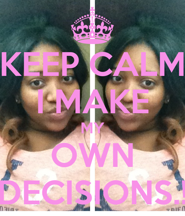 KEEP CALM I MAKE MY OWN DECISIONS.!