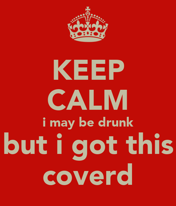 KEEP CALM i may be drunk but i got this coverd