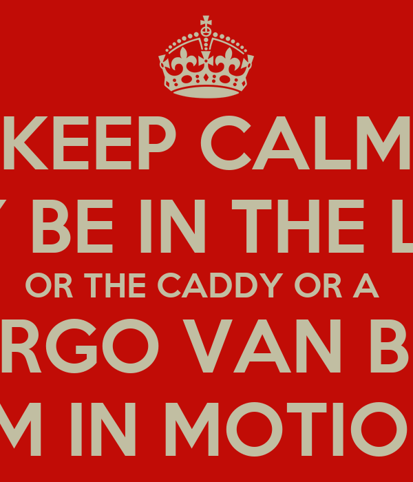 KEEP CALM I MAY BE IN THE LEXUS OR THE CADDY OR A  CARGO VAN BUT  I'M IN MOTION
