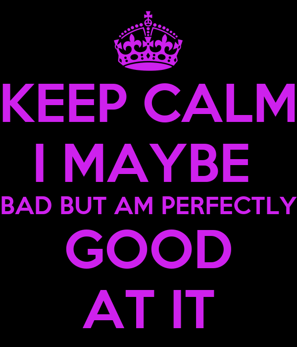 KEEP CALM I MAYBE  BAD BUT AM PERFECTLY GOOD AT IT