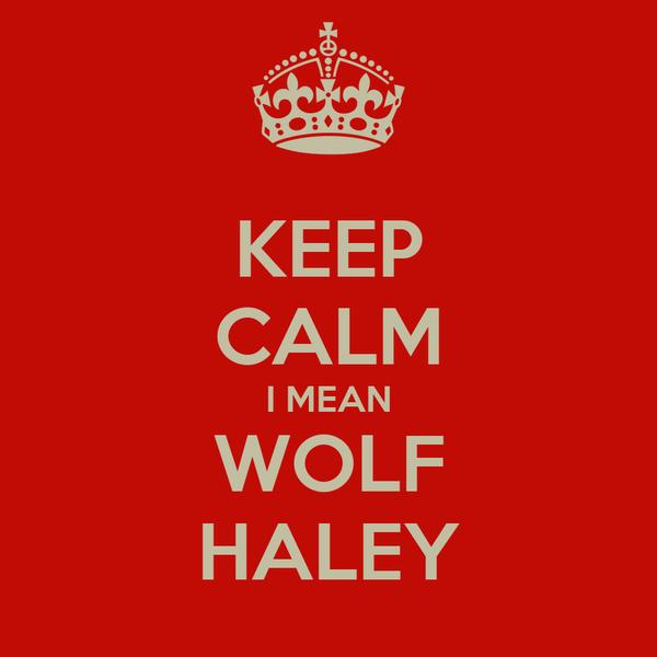 KEEP CALM I MEAN WOLF HALEY