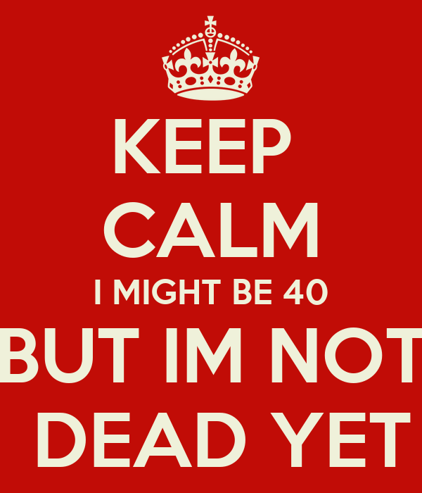 KEEP  CALM I MIGHT BE 40 BUT IM NOT  DEAD YET