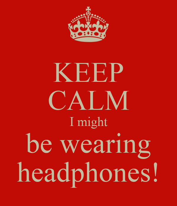 KEEP CALM I might be wearing headphones!