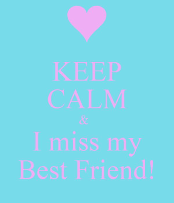 KEEP CALM &   I miss my Best Friend!