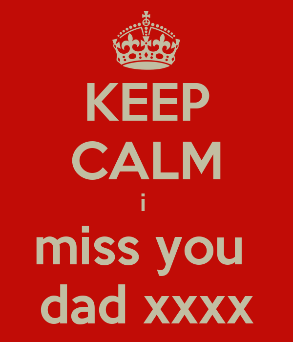 KEEP CALM i  miss you  dad xxxx