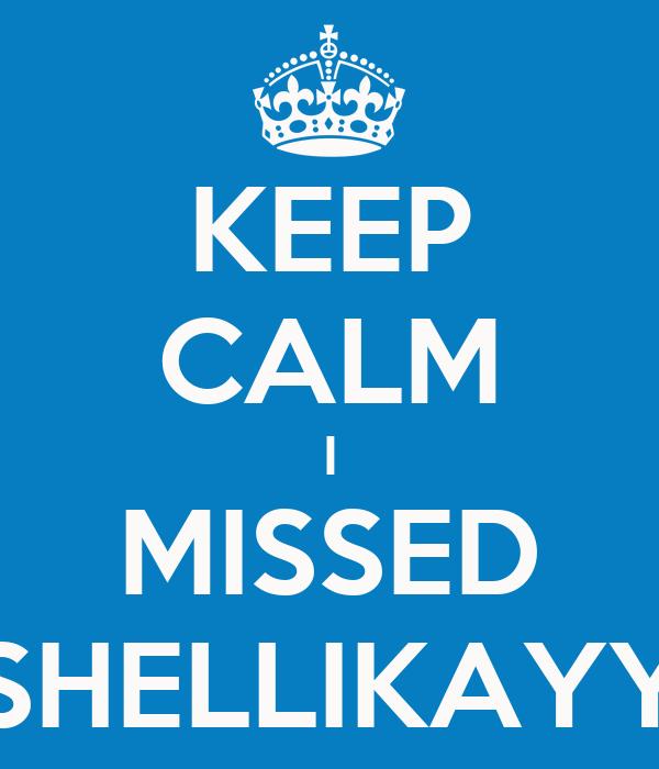 KEEP CALM I MISSED SHELLIKAYY