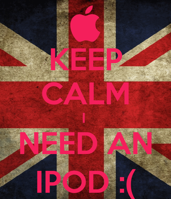 KEEP CALM I  NEED AN IPOD :(