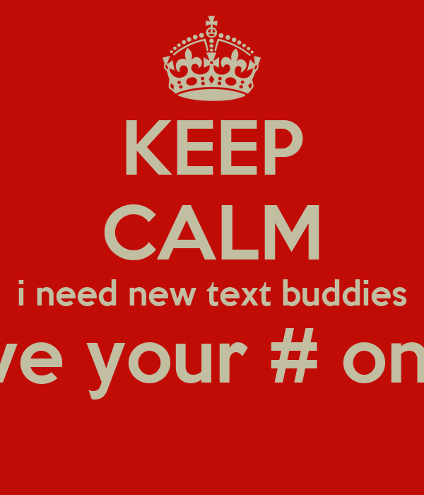 KEEP CALM i need new text buddies leave your # on pic