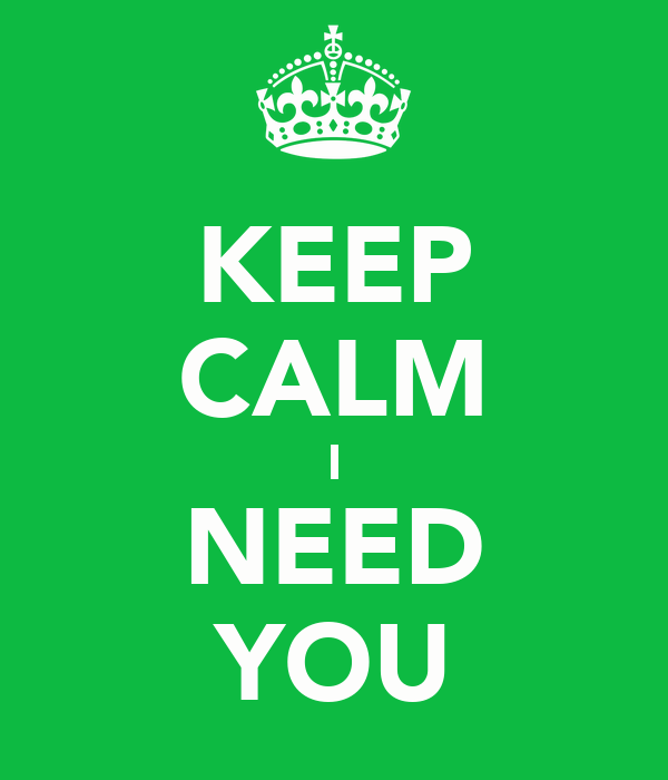 KEEP CALM I NEED YOU
