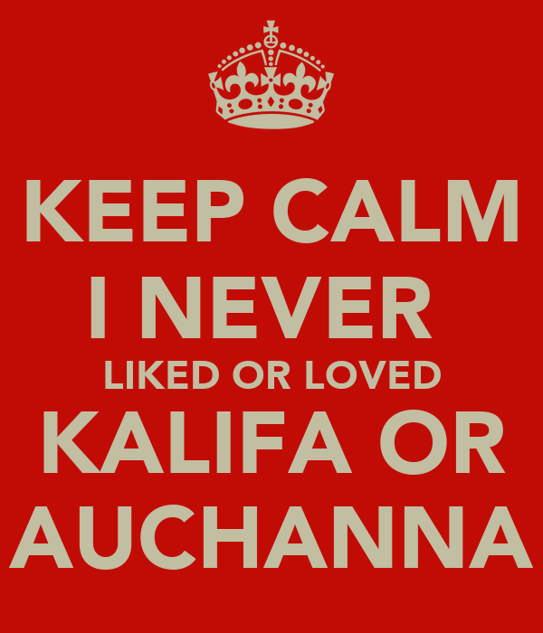 KEEP CALM I NEVER  LIKED OR LOVED KALIFA OR AUCHANNA