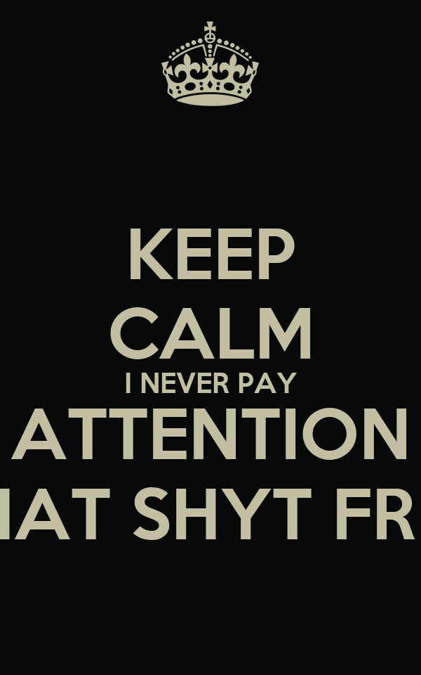 KEEP CALM I NEVER PAY ATTENTION THAT SHYT FREE