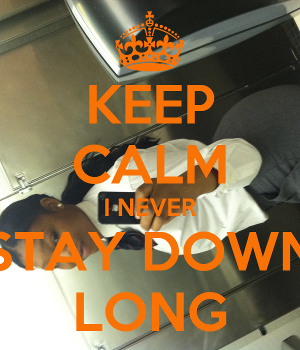 KEEP CALM I NEVER STAY DOWN LONG