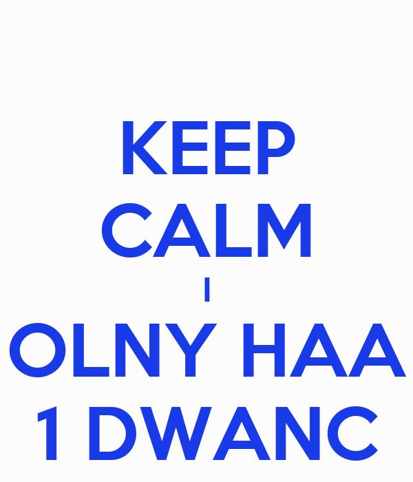 KEEP CALM I OLNY HAA 1 DWANC