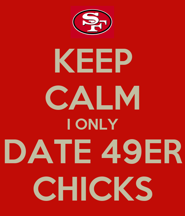 KEEP CALM I ONLY DATE 49ER CHICKS