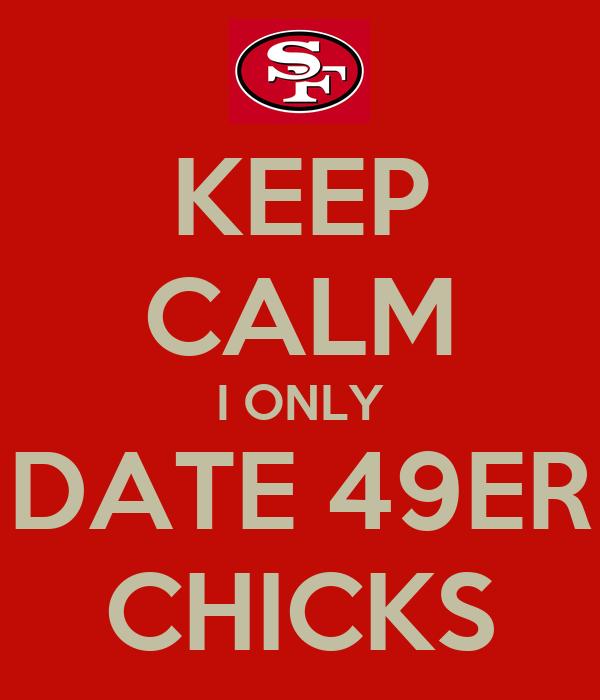 KEEP CALM I ONLY DATE 49ER CHICKS