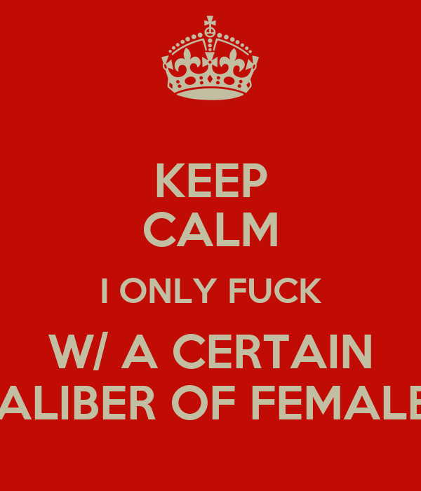KEEP CALM I ONLY FUCK W/ A CERTAIN CALIBER OF FEMALES