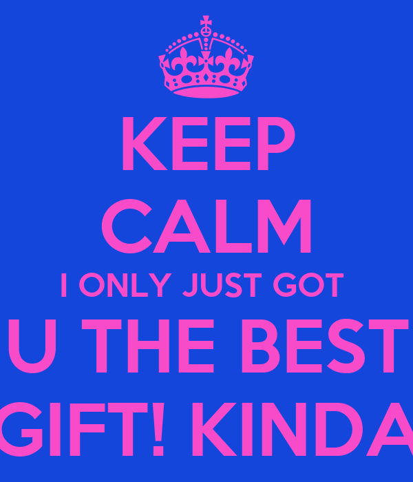 KEEP CALM I ONLY JUST GOT  U THE BEST GIFT! KINDA