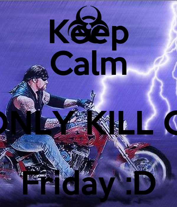 Keep Calm I ONLY KILL ON Friday :D