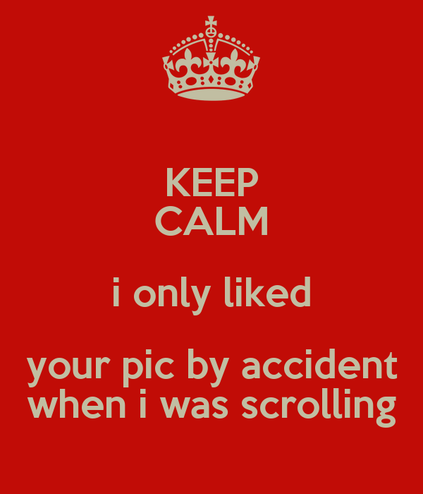 KEEP CALM i only liked your pic by accident when i was scrolling