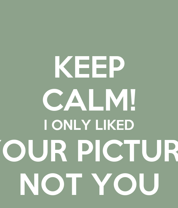 KEEP CALM! I ONLY LIKED YOUR PICTURE NOT YOU
