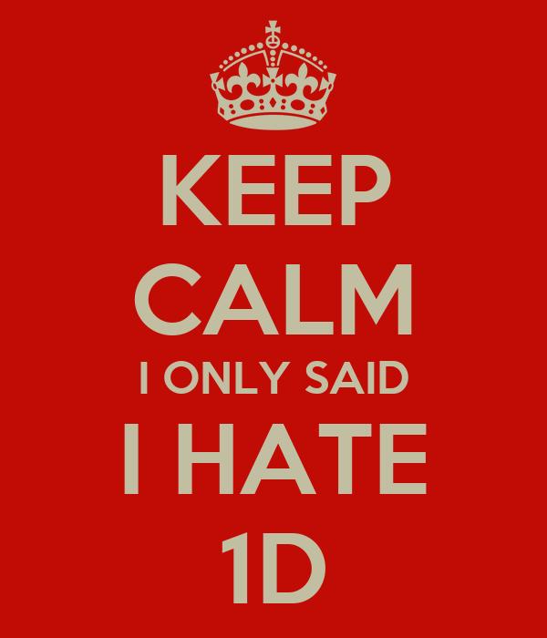 KEEP CALM I ONLY SAID I HATE 1D
