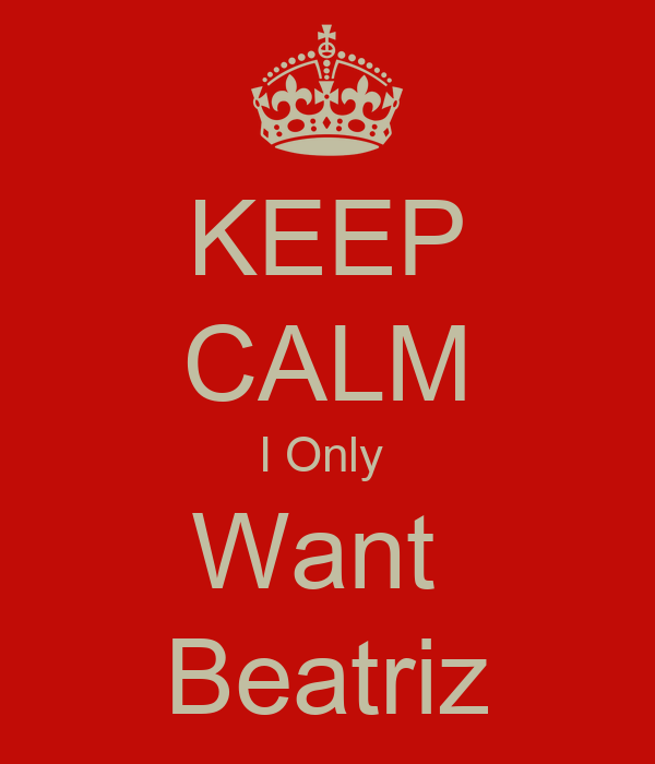 KEEP CALM I Only  Want  Beatriz