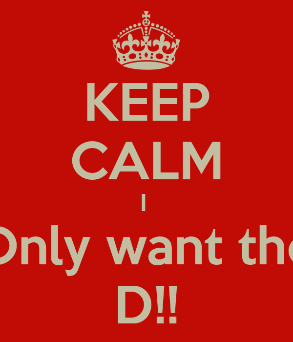KEEP CALM I  Only want the D!!
