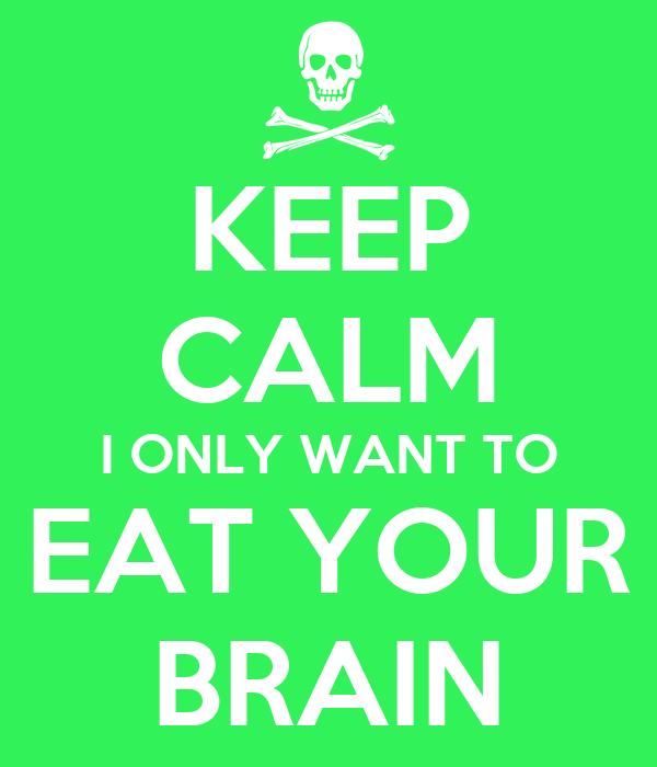 KEEP CALM I ONLY WANT TO EAT YOUR BRAIN