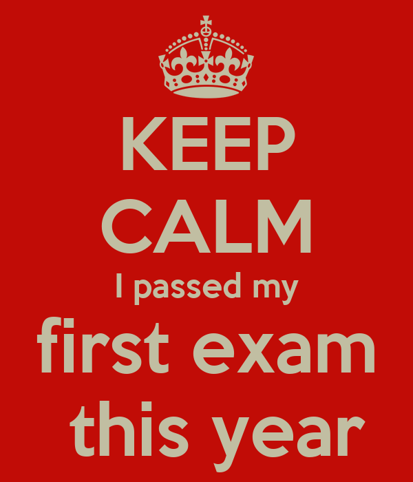 KEEP CALM I passed my first exam  this year