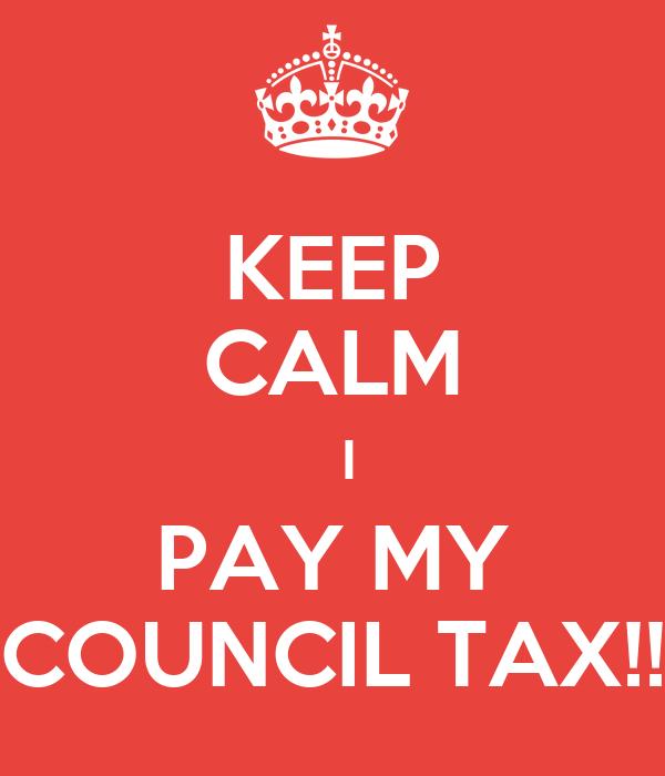 KEEP CALM   I PAY MY COUNCIL TAX!!