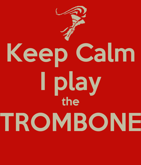 Keep Calm I play the TROMBONE