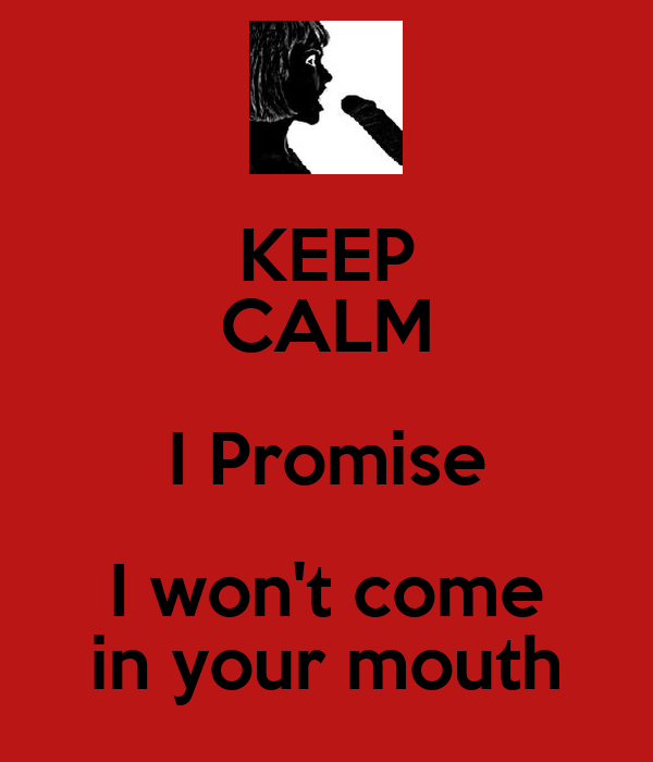 KEEP CALM I Promise I won't come in your mouth