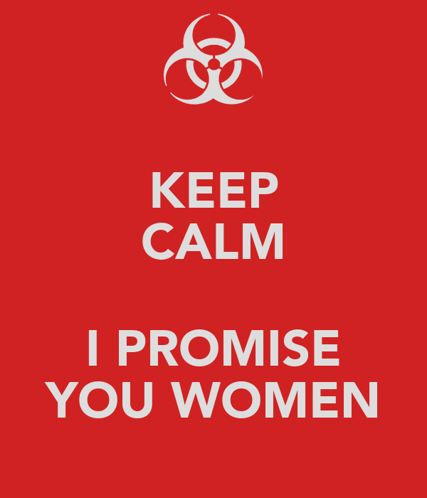 KEEP CALM  I PROMISE YOU WOMEN