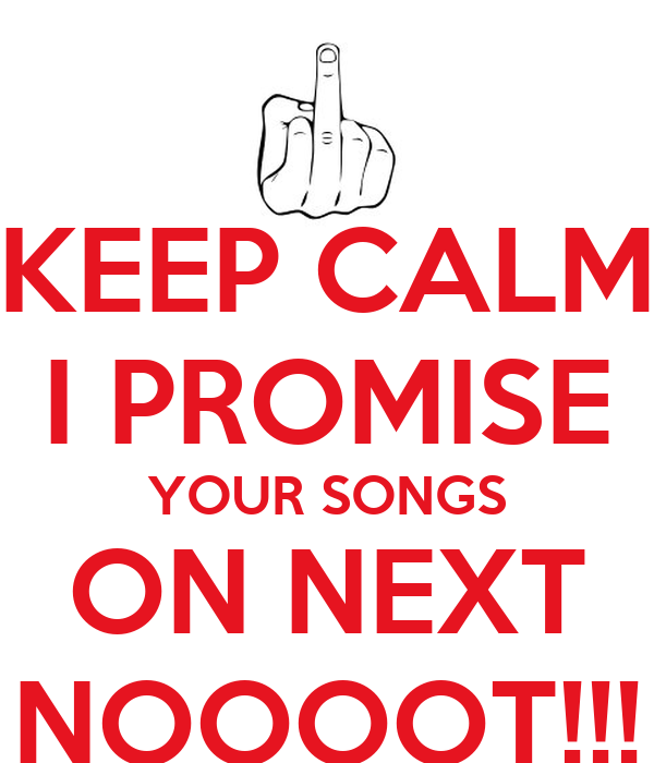 KEEP CALM I PROMISE YOUR SONGS ON NEXT NOOOOT!!!