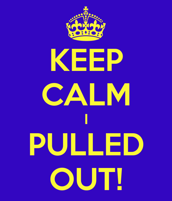 KEEP CALM I PULLED OUT!