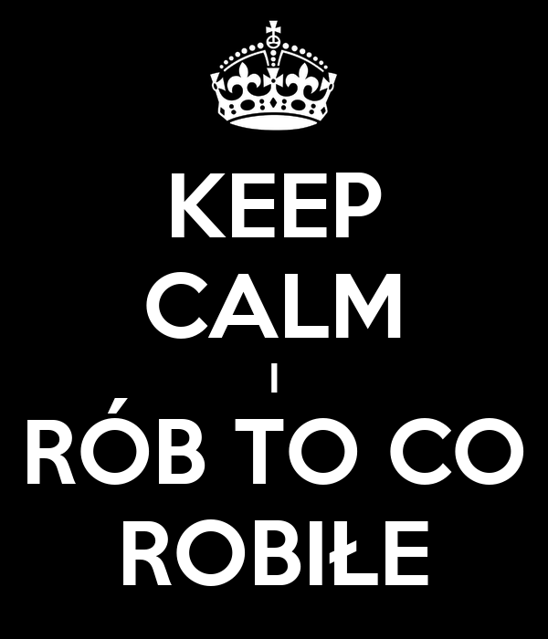 KEEP CALM I RÓB TO CO ROBIŁE