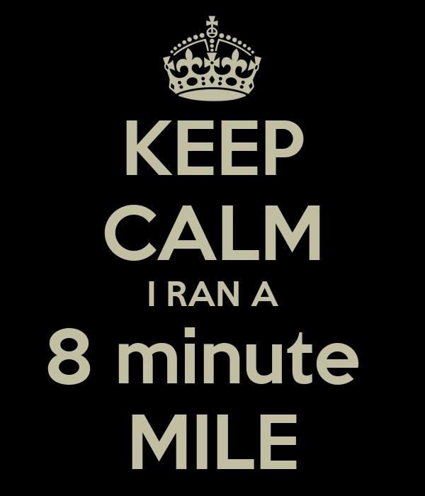 KEEP CALM I RAN A 8 minute  MILE