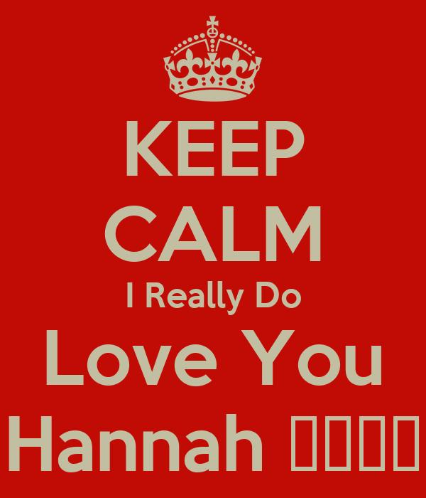 KEEP CALM I Really Do Love You Hannah 😘😘😘😘
