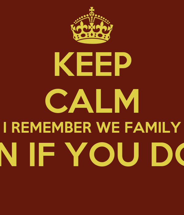 KEEP CALM I REMEMBER WE FAMILY EVEN IF YOU DON'T