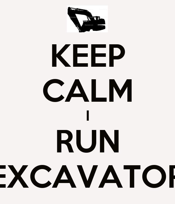 KEEP CALM I RUN EXCAVATOR