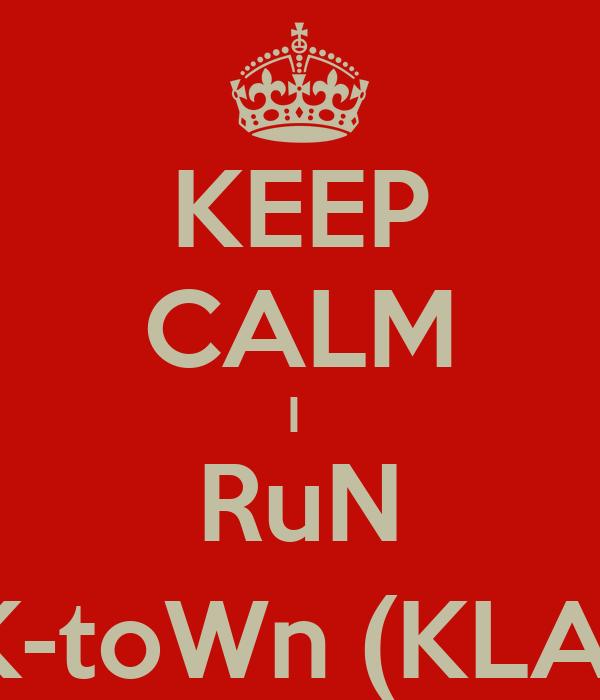KEEP CALM I  RuN K-toWn (KLA)