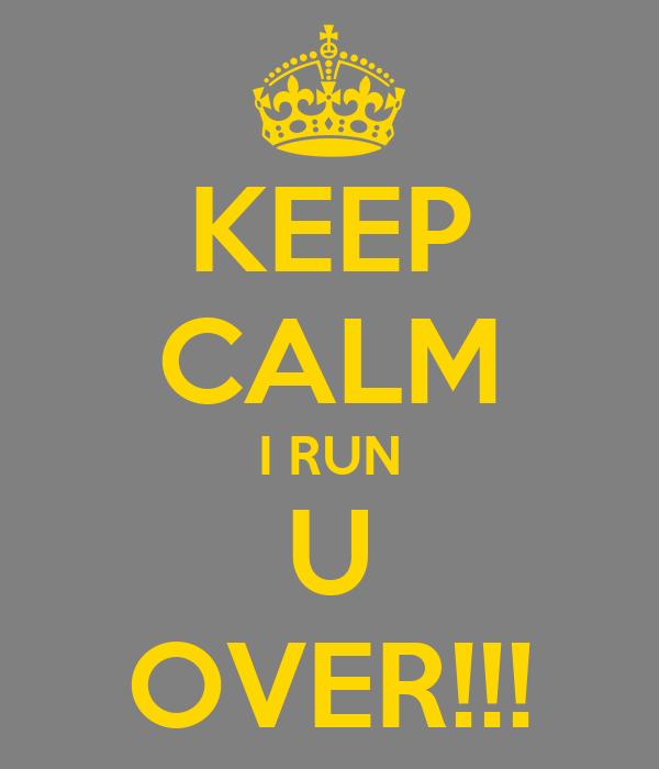 KEEP CALM I RUN U OVER!!!