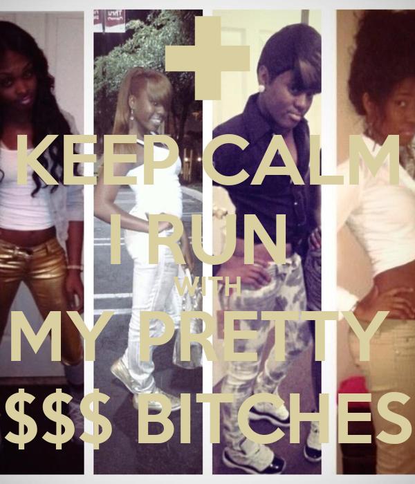 KEEP CALM I RUN  WITH MY PRETTY  $$$ BITCHES
